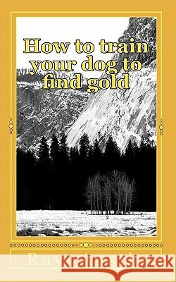How to Train Your Dog to Find Gold: Training Your Dog to Find Precious Metals Ray Austin 9781453607138