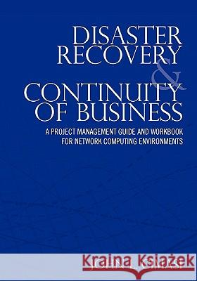 Disaster Recovery & Continuity of Business: A Project Management Guide and Workbook for Network Computing Environments John L. Cimasi 9781453609354