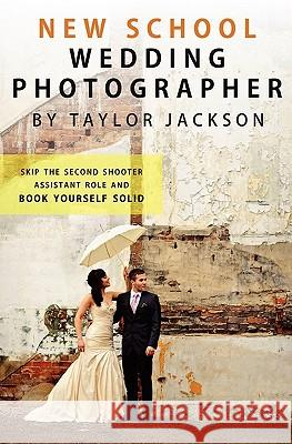 New School Wedding Photographer: Skip the Second Shooter / Assistant Role Taylor Jackson 9781453614433