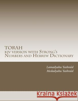 Torah KJV Version with Strong's Numbers and Hebrew Dictionary: Study the Torah with the Strong's Numbers and Dictionary Medadyahu Yashra'al Lamadyahu Yashra'al 9781453622186