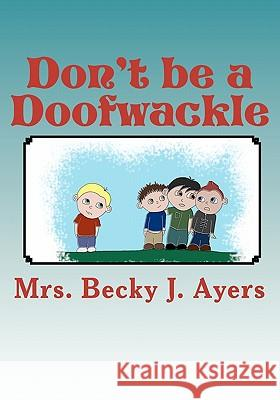 Don't Be a Doofwackle Mrs Becky J. Ayers MS Tabitha Kristen 9781453650691