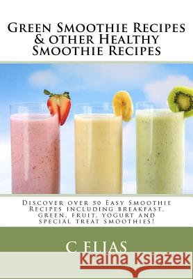 Green Smoothie Recipes & Other Healthy Smoothie Recipes: Discover Over 50 Easy Smoothie Recipes - Breakfast Smoothies, Green Smoothies, Healthy Smooth C. Elias 9781453654217