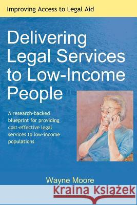 Delivering Legal Services to Low-Income People Wayne Moore 9781453674055