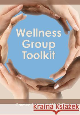 Wellness Group Toolkit: Ideas and Exercises for Support And/Or Wellness Groups Carmen Freeman 9781453679906