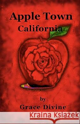 Apple Town, California: A Darkly Enchanting Fantasy That Will Amaze and Surprise You Grace Divine 9781453696415 Createspace