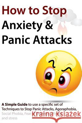 How to Stop Anxiety & Panic Attacks: A Simple Guide to Using a Specific Set of Techniques to Stop Panic Attacks, Agoraphobia, Social Phobia, Fear of D Geert Verschaeve 9781453718285