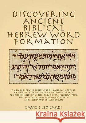 Discovering Ancient Biblical Hebrew Word Formation: A Workbook for the Discovery of the Original Nature of Derivational Morphology of Ancient Biblical David J. Leonardi 9781453734681