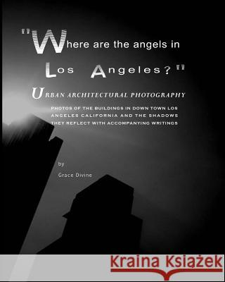 Where Are the Angels in Los Angeles? Urban Architectural Photography: (photos of the Buildings in Down Town Los Angeles California and the Shadows The Grace Divine 9781453735619 Createspace