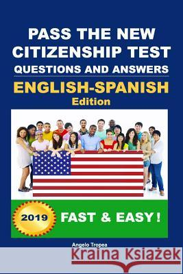 Pass the New Citizenship Test Questions and Answers English-Spanish Edition Angelo Tropea 9781453742419