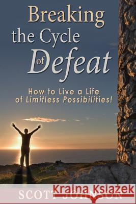 Breaking the Cycle of Defeat: How to Live a Life of Limitless Possibilities Scott Johnson 9781453758298