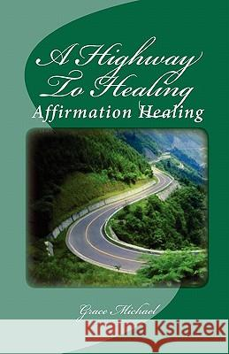 A Highway to Healing: Affirmation Healing Grace Michael 9781453760505
