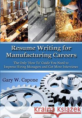 Resume Writing for Manufacturing Careers: The Only 'how To' Guide You Need to Impress Hiring Managers and Get More Interviews Gary W. Capone 9781453779910