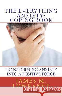 The Everything Anxiety-Coping Book: Transforming Anxiety Into a Positive Force James M. Lowrance 9781453785294