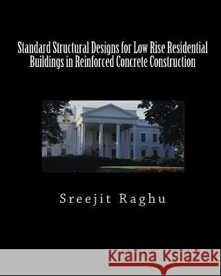 Standard Structural Designs for Low Rise Residential Buildings in Reinforced Concrete Construction Sreejit Raghu 9781453795569