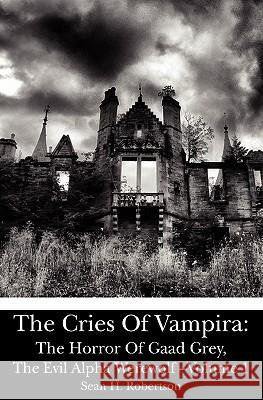 The Cries of Vampira: The Horror of Gaad Grey, the Evil Alpha Werewolf -Volume 1 Sean H. Robertson 9781453808412