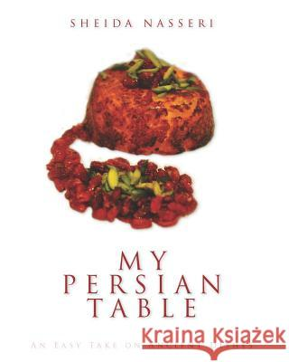 My Persian Table: An Easy Take on Ancient Dishes Sheida Nasseri Sheida Nasseri Sheida Nasseri 9781453821732