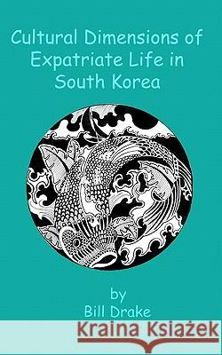 Cultural Dimensions of Expatriate Life in South Korea Bill Drake 9781453834282