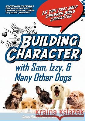 Building Character with Sam, Izzy, & Many Other Dogs: 15 Tips That Help Children Build Character Danny W. Pettr 9781453835319