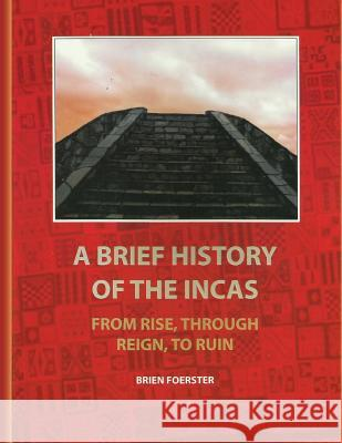 A Brief History of the Incas: From Rise, Through Reign, to Ruin Brien Foerster 9781453838884