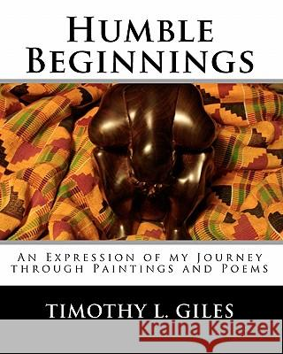 Humble Beginnings: An Expression of My Journey Through Paintings and Poems MR Timothy L. Giles Sterling T. Giles Timothy L. Giles 9781453849262