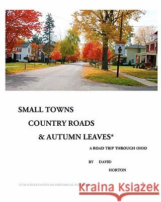 Small Towns, Country Roads, & Autumn Leaves: And Other Points of Historical Interest David Horton 9781453858165 Createspace