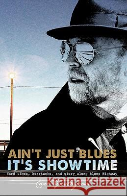 Ain't Just Blues It's Showtime: Hard Times, Heartache, and Glory Along Blues Highway Carl Gustafson John A. Sarkett Talon Gustafson 9781453888407