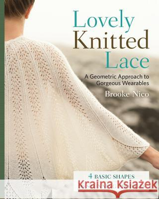 Lovely Knitted Lace: A Geometric Approach to Gorgeous Wearables Brooke Nico 9781454707813