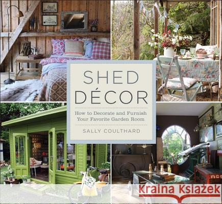 Shed Decor: How to Decorate and Furnish Your Favorite Garden Room Sally Coulthard 9781454708896