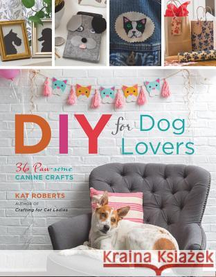 DIY for Dog Lovers: 36 Paw-Some Canine Crafts Kat Roberts 9781454710721