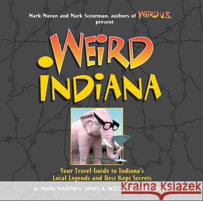 Weird Indiana: Your Travel Guide to Indiana's Local Legends and Best Kept Secrets Mark Marimen James A. Willis Troy Taylor 9781454901006