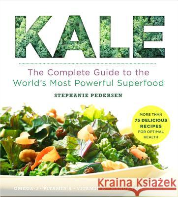 Kale: The Complete Guide to the World's Most Powerful Superfood Stephanie Pedersen 9781454906254
