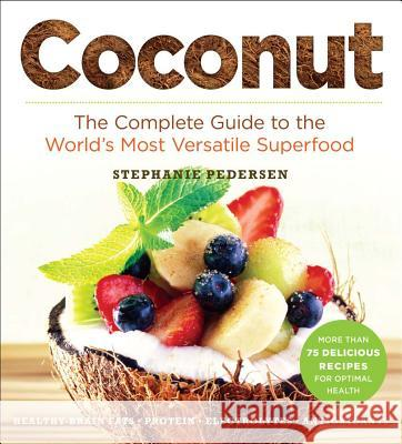 Coconut: The Complete Guide to the World's Most Versatile Superfood Stephanie Pedersen 9781454913405