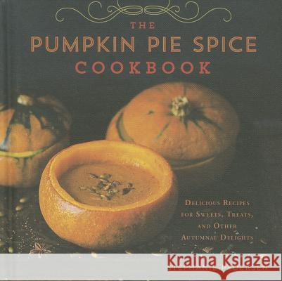 The Pumpkin Pie Spice Cookbook: Delicious Recipes for Sweets, Treats, and Other Autumnal Delights Stephanie Pedersen 9781454913986