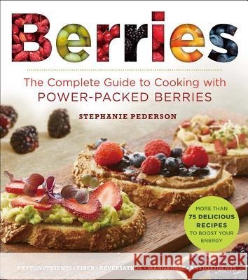 Berries: The Complete Guide to Cooking with Power-Packed Berries Stephanie Pedersen 9781454918356