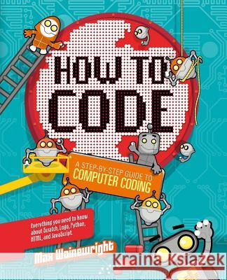How to Code: A Step-By-Step Guide to Computer Coding Max Wainewright 9781454921776