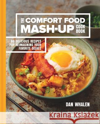 The Comfort Food Mash-Up Cookbook: 80 Delicious Recipes for Reimagining Your Favorite Dishes Dan Whalen 9781454923251