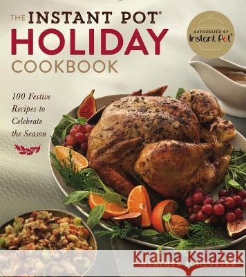 The Instant Pot(r) Holiday Cookbook: 100 Festive Recipes to Celebrate the Season Heather Schlueter 9781454933137