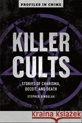 Killer Cults: Stories of Charisma, Deceit, and Death Stephen Singular 9781454939399