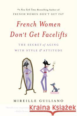 French Women Don't Get Facelifts: The Secret of Aging with Style & Attitude Mireille Guiliano 9781455524105 Grand Central Publishing