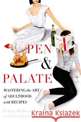 Pen & Palate: Mastering the Art of Adulthood, with Recipes Lucy Madison Tram Nguyen 9781455535057