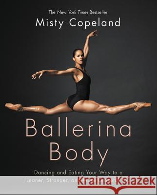 Ballerina Body: Dancing and Eating Your Way to a Leaner, Stronger, and More Graceful You Misty Copeland 9781455596300