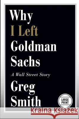 Why I Left Goldman Sachs: A Wall Street Story Greg Smith 9781455598861