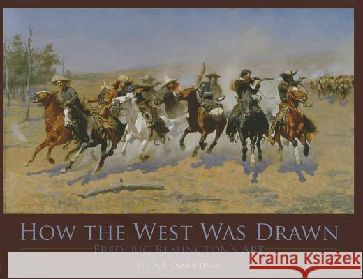 How the West Was Drawn: Frederic Remington's Art Linda Osmundson 9781455615063