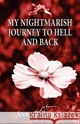 My Nightmarish Journey to Hell and Back Anna B. Parker 9781456043070