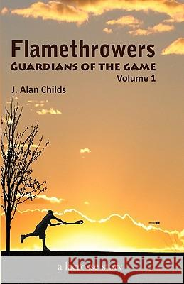 Flamethrowers - Guardians of the Game: A Lacrosse Story J. Alan Childs Bailey M. Childs 9781456300104