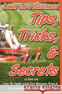 Lawn Care Business Tips, Tricks, & Secrets from the Gopher Lawn Care Business Forum & the Gopherhaul Lawn Care Business Show.: The Vast Majority of Ne Steve Low 9781456303556
