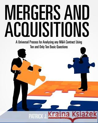 Mergers and Acquisitions: A Universal Process for Analyzing Any M&A Contract Using Ten and Only Ten Basic Questions MR Patrick J. Bruk 9781456310592