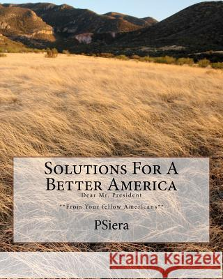 Solutions for a Better America: Dear Mr. President **From Your Fellow Americans** Psiera 9781456322199