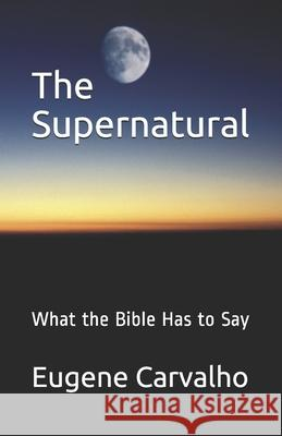The Supernatural: What the Bible Has to Say Eugene Carvalho 9781456398774