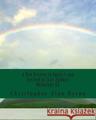 A New Heavens in Implicit and Learned Archaic Symbols: Mythology Christopher Alan Byrne 9781456399214